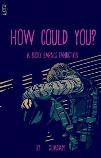 How Could You? - A Bucky Barnes Fanfiction - xo, adam - Wattpad