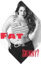 Fat or Skinny? by KatieWhelan135