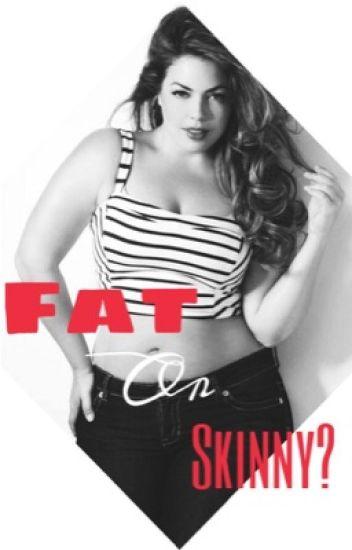 Fat or Skinny?
