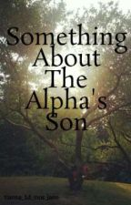 Something About The Alpha's Son by femalenoodle