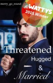 Threatened  Hugged and Married. [#Wattys2015] by merry_go_round