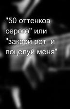 """""""50 оттенков серого"""" или """"закрой рот  и поцелуй меня"""" by linka_opa"""