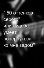 """"""" 50 оттенков серого"""" или""""судьба умеет повернуться ко мне задом"""" by linka_opa"""