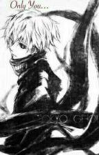 Only You... (Kaneki x Reader) by _KawaiiKitten_