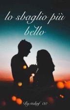 """""""lo sbaglio piu' bello"""" ~REVISIONE~ by ttdiaf_00"""