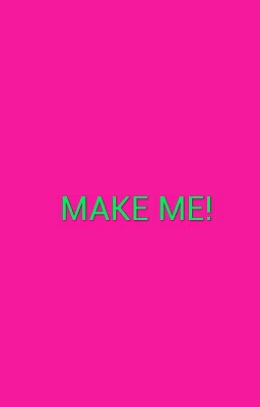 MAKE ME! by csmith78