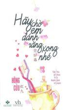 HÃY CHỜ EM ĐÁNH RĂNG XONG NHÉ by MilkShake13579