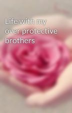 Life with my over protective brothers by Marie-Bryn