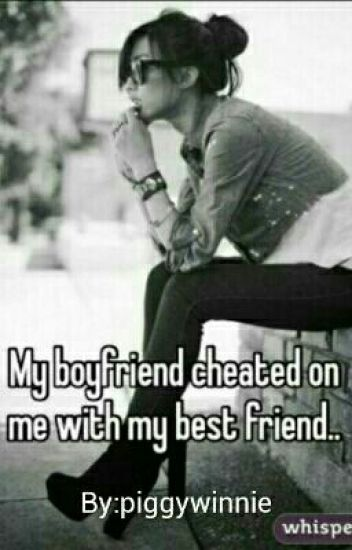 My Boyfriend Cheated On Me With My Best Friend