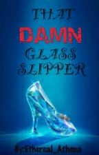 That DAMN Glass Slipper by Ethereal_Athena