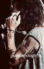 Good Enough || h.s. au by cxrlykids