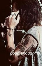 Good Enough || h.s. au by cxrlykids