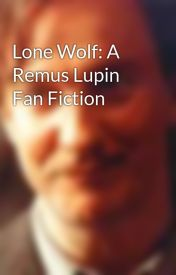 Lone Wolf: A Remus Lupin Fan Fiction by NostalgicLycanthrope