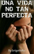 UNA VIDA NO TAN PERFECTA by brigettefcc