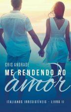 Me Rendendo Ao Amor - Livro 2 Série Italianos Irresistíveis (DEGUSTAÇÃO) by CrisAndradeBooks
