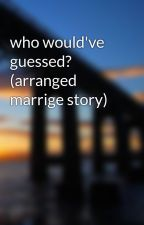 who would've guessed? (arranged marrige story) by honeymoe6