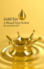 Gold Eye (Bleach Fan Fiction) by saywhat1027