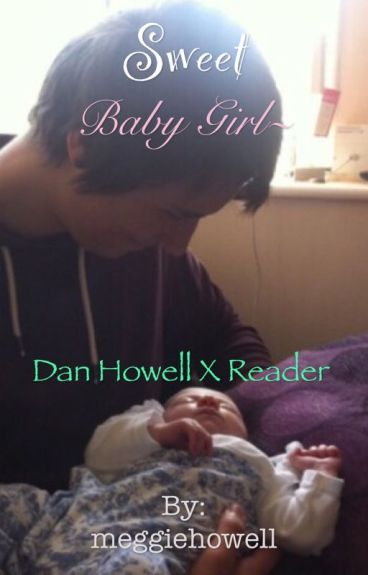 Sweet Baby Girl~ Dan Howell x Reader