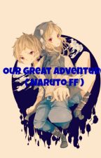 Our Great Adventure ( Naruto fanfic ) by Fl0w3rP3tals