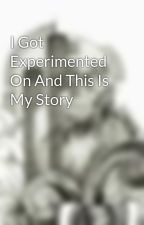 I Got Experimented On And This Is My Story by pceluvvgreen03