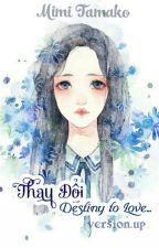 Thay Đổi: Destiny to Love... [Version.Up] by Mimi_Tamako
