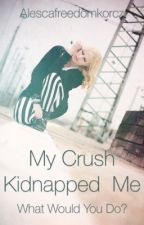 My Crush Kidnapped Me by perfectOimperfection