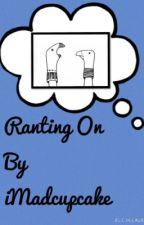Ranting On by iMadcupcake