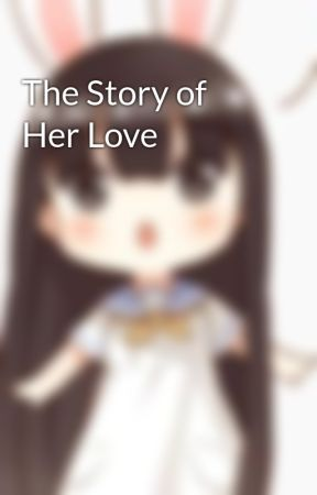 The Story of Her Love by adanyasophia07