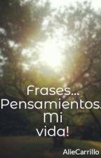 Frases... Pensamientos.. Mi vida! by AlieCarrillo