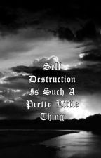 Self Destruction is Such a Pretty Little Thing by idkijustlikebands