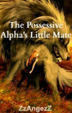 The Possessive Alpha's Little Mate by ZzAngezZ