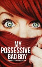 My Possessive Bad Boy by dangerouslysmexy