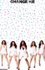 Change Me (Fifth Harmony Fanfiction) by MajesticFour