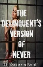 The Delinquent's Version Of Never by TheScarredWolf