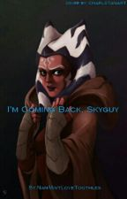 I'm coming back, Skyguy. ... -An Ahsoka Tano Fanfiction- by NanMistLoveToothles