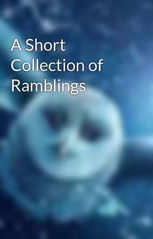 A Short Collection of Ramblings by owlpost92