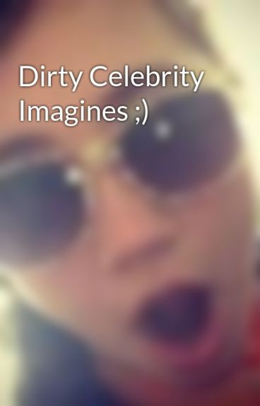 Dirty Celebrity Imagines ;)