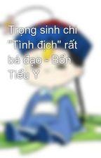 """Trọng sinh chi """"Tình địch"""" rất bá đạo - Bổn Tiểu Y by thienbang"""