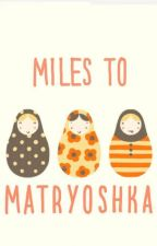 Miles To Matryoshka by chaoticbrunettes