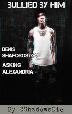 Bullied By Him ||Denis Shaforostov/Stoff Story|| by AyoDoYouWannaBe
