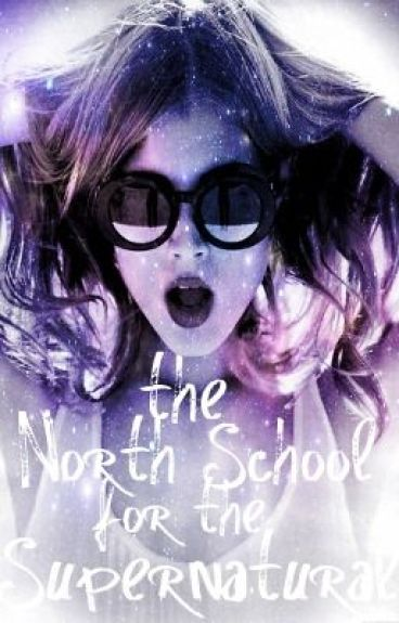 The North School for the Supernatural (MAJOR EDITING) [previously SARW5SNH!]
