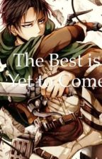 The Best is Yet to Come  (Levi X Reader) by KatandCinder