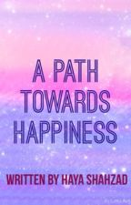 A PATH TOWARDS HAPPINESS by HayaShahzad