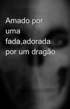 Amado por uma fada,adorada por um dragão by AlecxanderWest