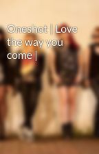Oneshot | Love the way you come | by Fanfic2NE1Vietnam