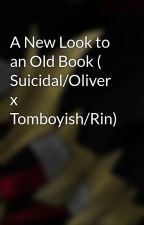 A New Look to an Old Book ( Suicidal/Oliver x Tomboyish/Rin)  by May845