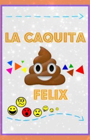 La Caquita Félix by alonelygirll