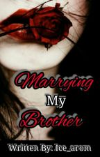 Marrying My Brother (COMPLETED) by potissimamorae