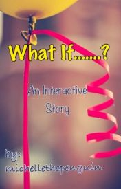 WHAT IF....? An Interactive Story by michellethepenguin