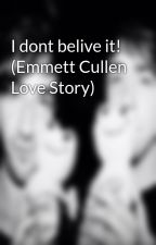 I dont belive it! (Emmett Cullen Love Story) by xoxoLaurenoxox